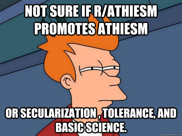 not sure if rathiesm promotes athiesm or secularization t - Futurama Fry