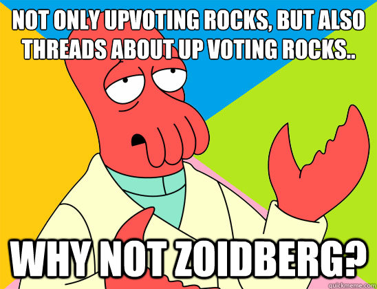 not only upvoting rocks but also threads about up voting ro - Futurama Zoidberg