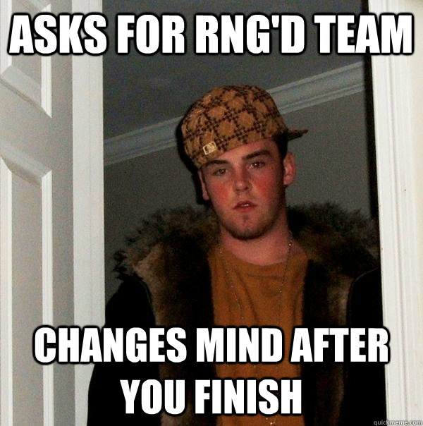 asks for rngd team changes mind after you finish - Scumbag Steve