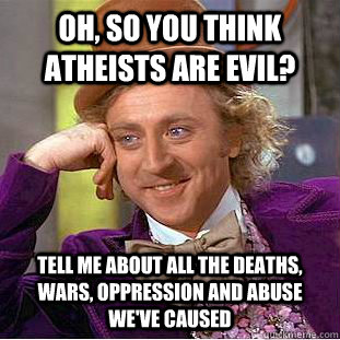 oh so you think atheists are evil tell me about all the de - Condescending Wonka