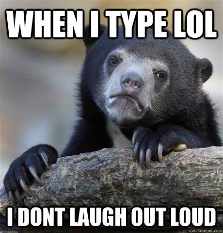 when i type lol i dont laugh out loud - Confession Bear