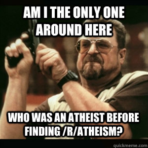 am i the only one around here who was an atheist before find - AM I THE ONLY ONE AROUND HERE