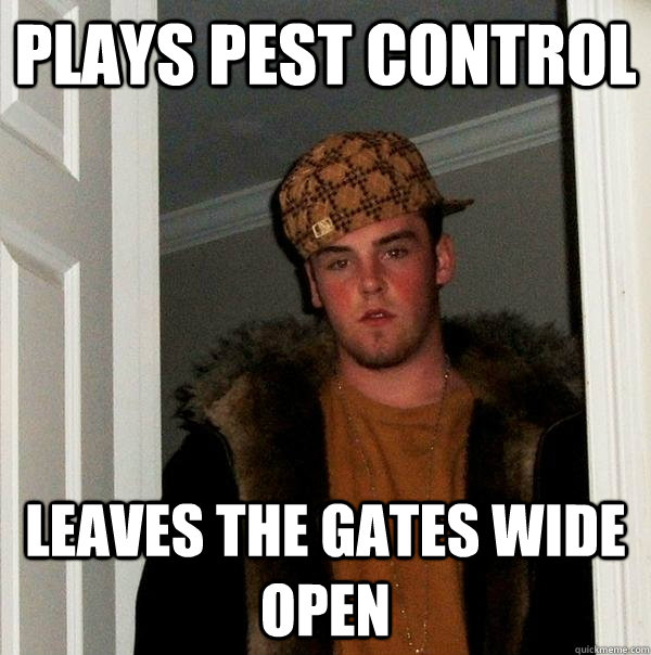 plays pest control leaves the gates wide open - Scumbag Steve