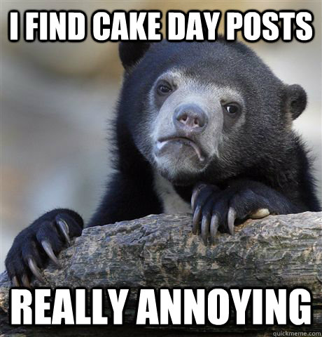 i find cake day posts really annoying - Confession Bear