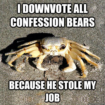 i downvote all confession bears because he stole my job - Confession Crab