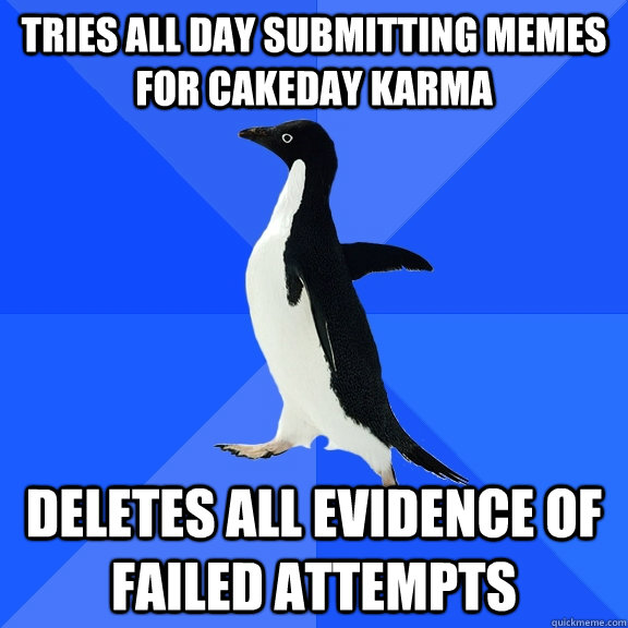 tries all day submitting memes for cakeday karma deletes all - Socially Awkward Penguin