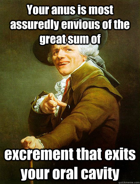 your anus is most assuredly envious of the great sum of excr - Joseph Decreaux
