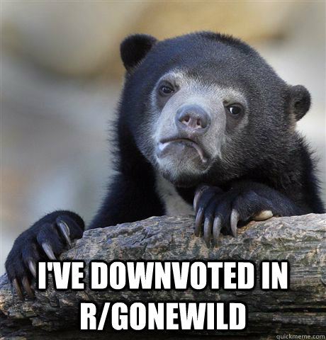 ive downvoted in rgonewild - Confession Bear