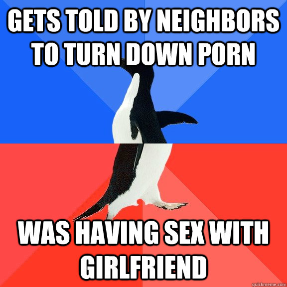 gets told by neighbors to turn down porn was having sex with - Socially Awkward Awesome Penguin