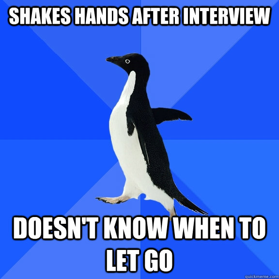 shakes hands after interview doesnt know when to let go - Socially Awkward Penguin