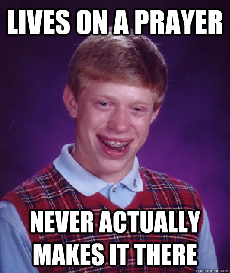 lives on a prayer never actually makes it there - Bad Luck Brian