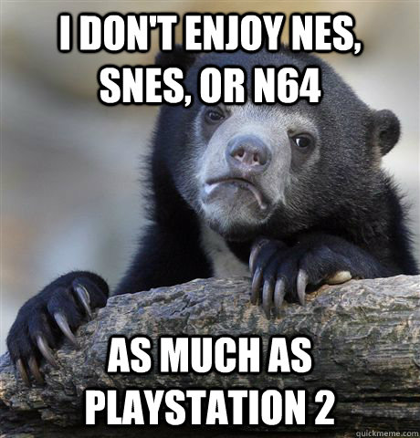 i dont enjoy nes snes or n64 as much as playstation 2 - Confession Bear