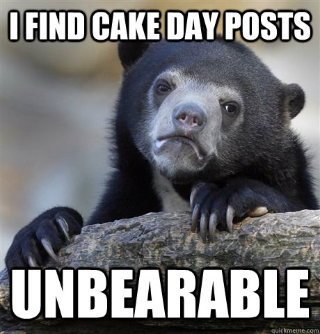 i find cake day posts unbearable - Confession Bear