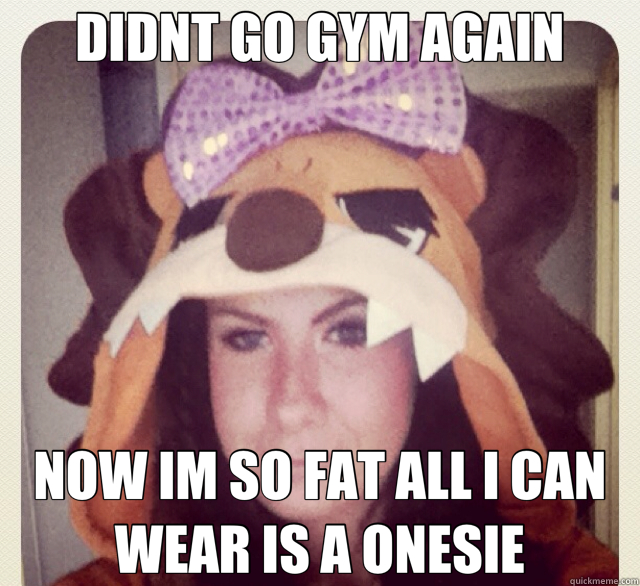 DIDNT GO GYM AGAIN NOW IM SO FAT ALL I CAN WEAR IS A ONESIE - fat samantha