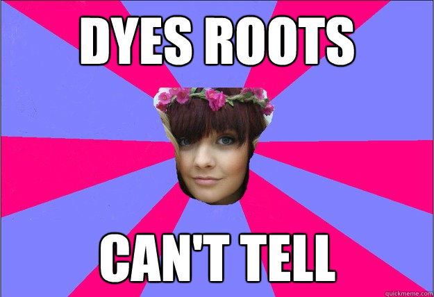 dyes roots cant tell - scumbag lucinda