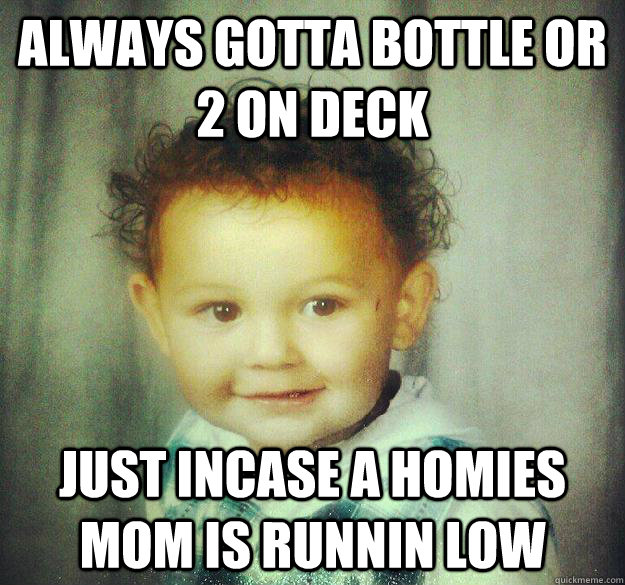 always gotta bottle or 2 on deck just incase a homies mom is - Pimp Baby