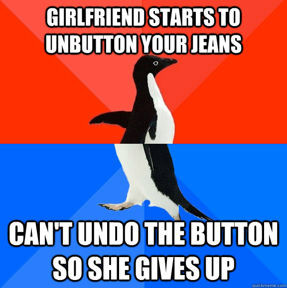 girlfriend starts to unbutton your jeans cant undo the butt - Socially Awesome Awkward Penguin
