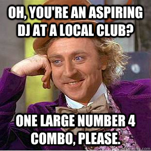 oh youre an aspiring dj at a local club one large number  - Condescending Wonka