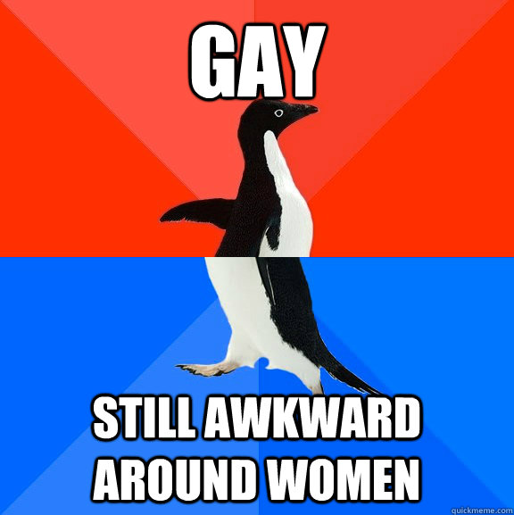 gay still awkward around women - Socially Awesome Awkward Penguin