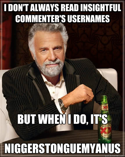 i dont always read insightful commenters usernames but whe - The Most Interesting Man In The World