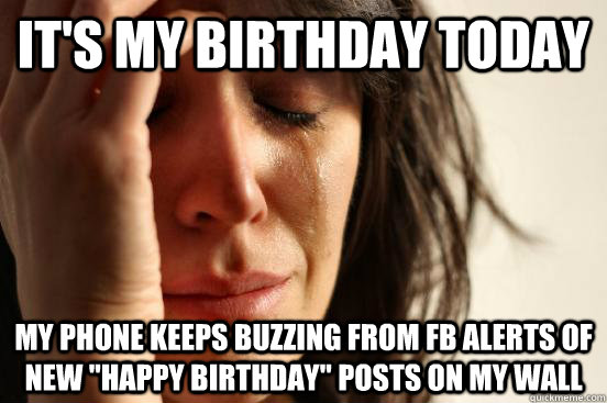 its my birthday today my phone keeps buzzing from fb alerts - First World Problems