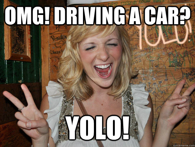 omg driving a car yolo - Yolo Girl