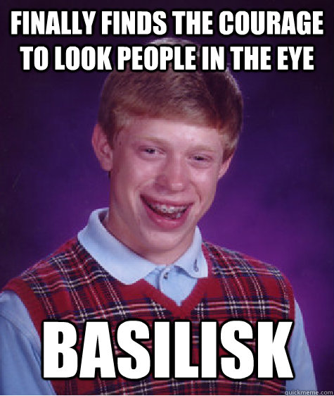 finally finds the courage to look people in the eye basilisk - Bad Luck Brian
