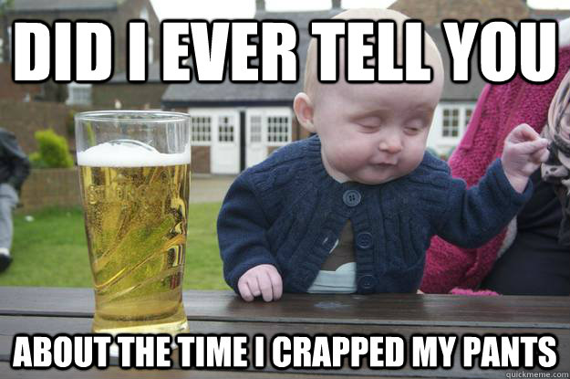did i ever tell you about the time i crapped my pants - Drunk Baby