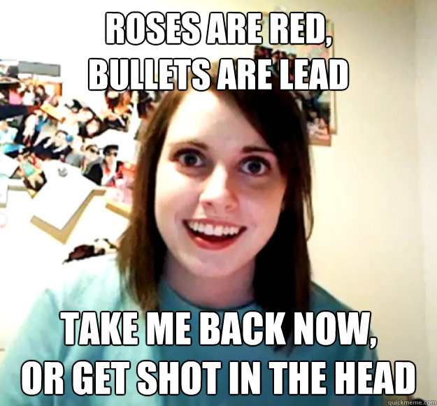 roses are red bullets are lead take me back now or get sho - Overly Attached Girlfriend