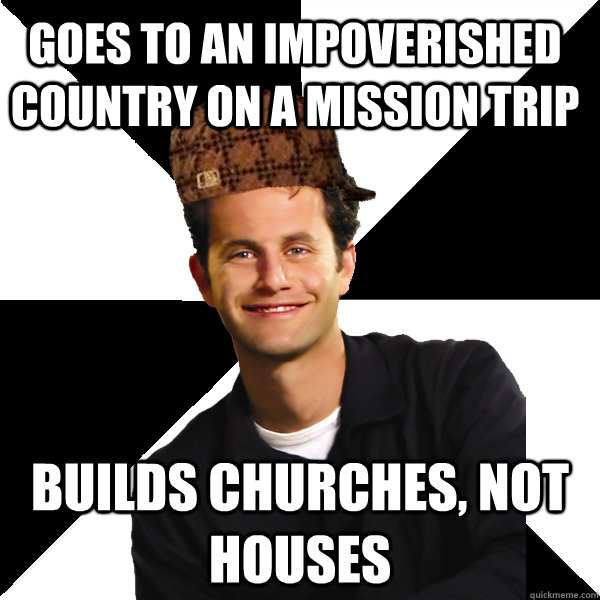 goes to an impoverished country on a mission trip builds chu - Scumbag Christian