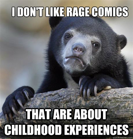 i dont like rage comics that are about childhood experience - Confession Bear