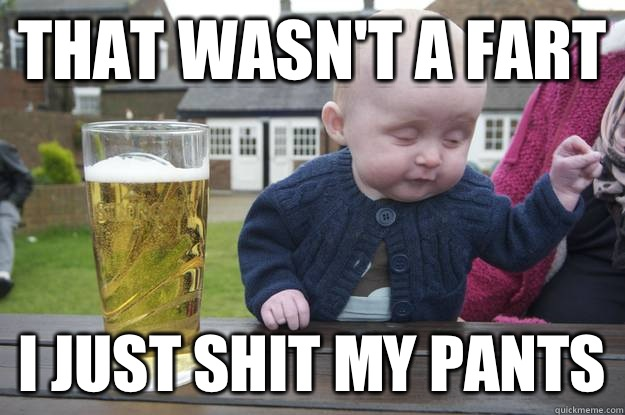 That wasnt a fart I just shit my pants - Drunk Baby