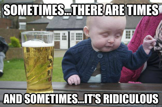 sometimesthere are times and sometimesits ridiculous - Drunk Baby