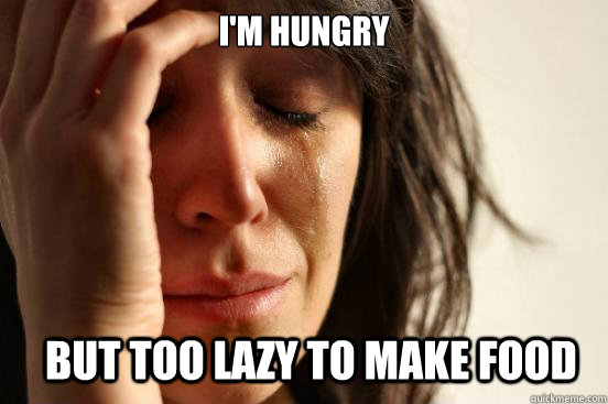 im hungry but too lazy to make food - First World Problems