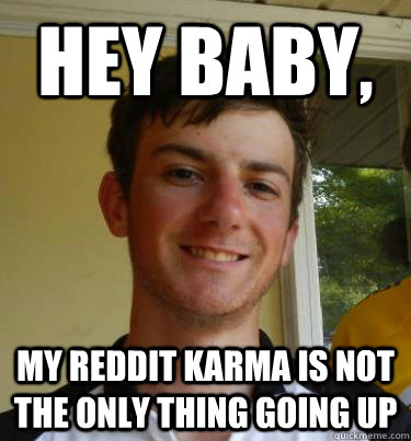 hey baby my reddit karma is not the only thing going up - Bad pick up