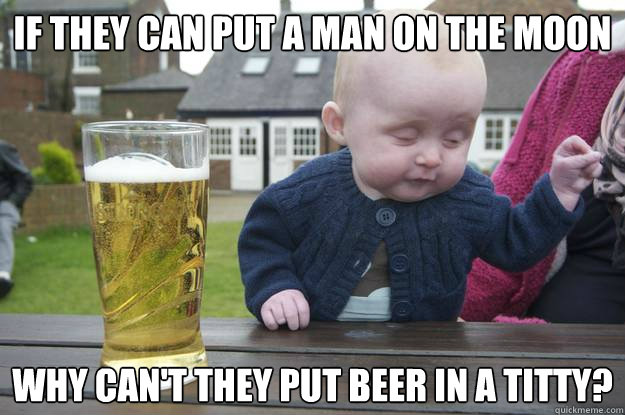 if they can put a man on the moon why cant they put beer in - Drunk Baby
