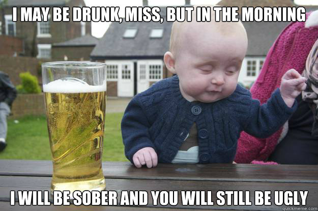 i may be drunk miss but in the morning i will be sober an - Drunk Baby