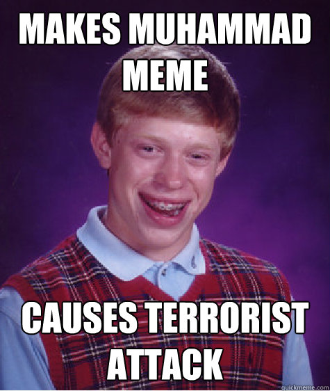 makes muhammad meme causes terrorist attack - Bad Luck Brian