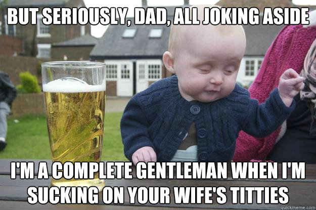 but seriously dad all joking aside im a complete gentlema - Drunk Baby