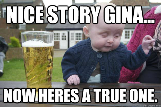 nice story gina now heres a true one - Drunk Baby