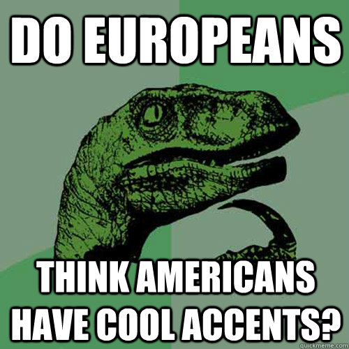 do europeans think americans have cool accents - Philosoraptor