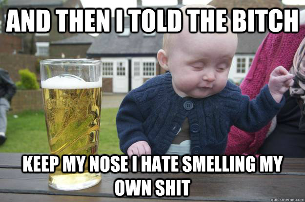 and then i told the bitch keep my nose i hate smelling my ow - Drunk Baby