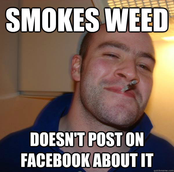smokes weed doesnt post on facebook about it - Good Guy Greg