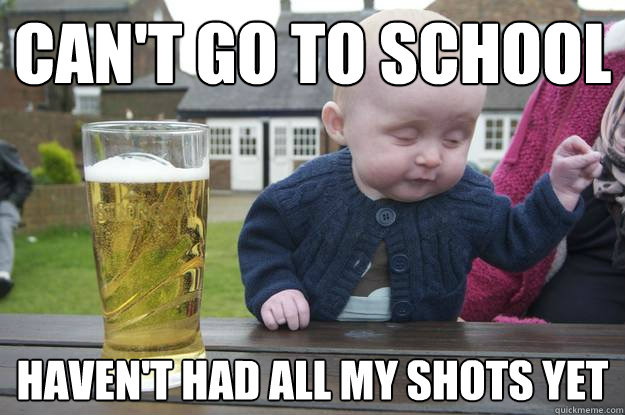 cant go to school havent had all my shots yet - Drunk Baby