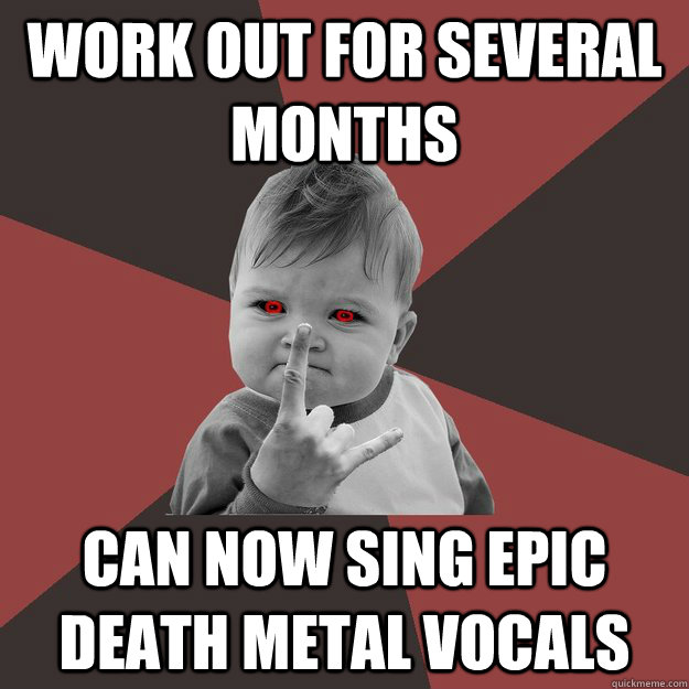 work out for several months can now sing epic death metal vo - Metal Success Kid