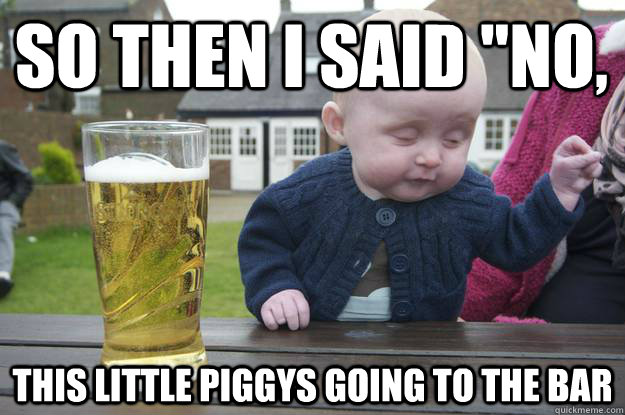 so then i said no this little piggys going to the bar  - drunk baby