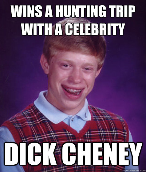 wins a hunting trip with a celebrity dick cheney  - Bad Luck Brian