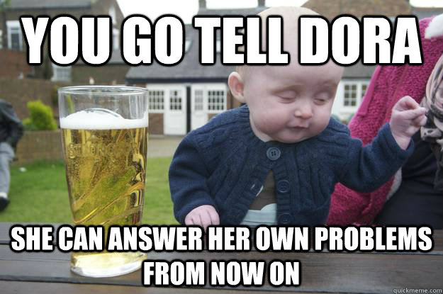 you go tell dora she can answer her own problems from now on - Drunk Baby