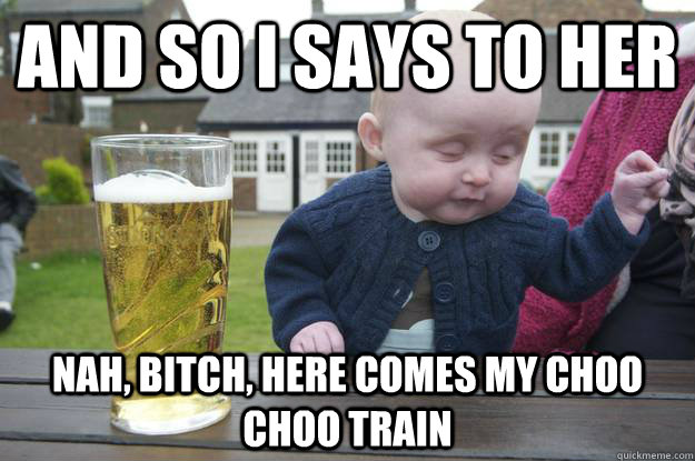 and so i says to her nah bitch here comes my choo choo tra - Drunk Baby