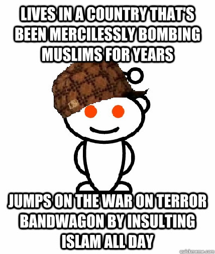 lives in a country thats been mercilessly bombing muslims f - Scumbag Redditor